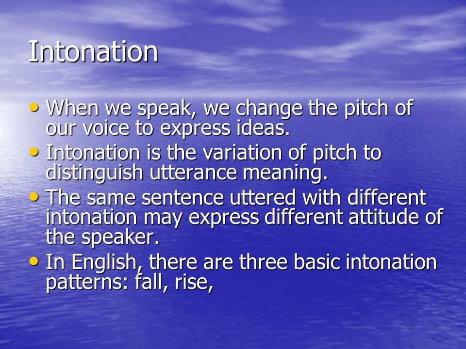 Intonation When we speak, we change the pitch of our voice to express ideas. Intonation is the variation of pitch to distinguish utterance meaning.