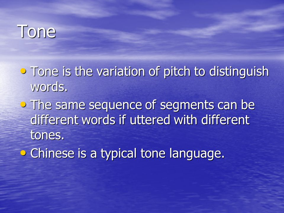 Tone Tone is the variation of pitch to distinguish words.