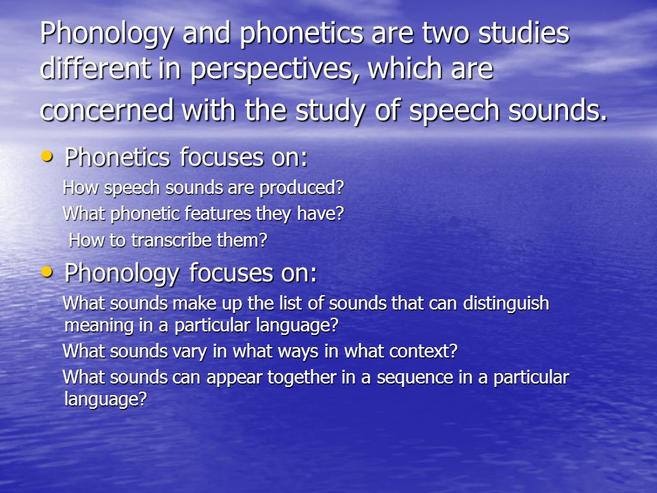 Phonology and phonetics are two studies different in perspectives, which are concerned with the study of speech sounds.