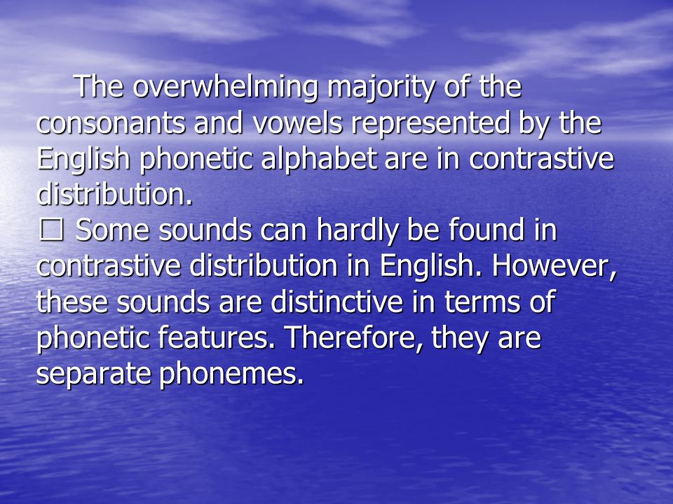 The overwhelming majority of the consonants and vowels represented by the English phonetic alphabet are in contrastive distribution.