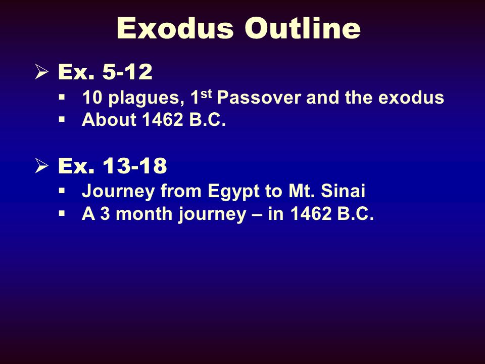 Exodus Outline Ex. 5-12. 10 plagues, 1st Passover and the exodus. About 1462 B.C. Ex. 13-18. Journey from Egypt to Mt. Sinai.
