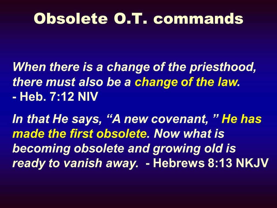 Obsolete O.T. commandsWhen there is a change of the priesthood, there must also be a change of the law. - Heb. 7:12 NIV.