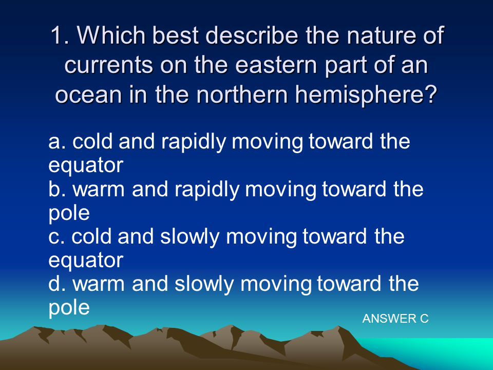 1. Which best describe the nature of currents on the eastern part of an ocean in the northern hemisphere