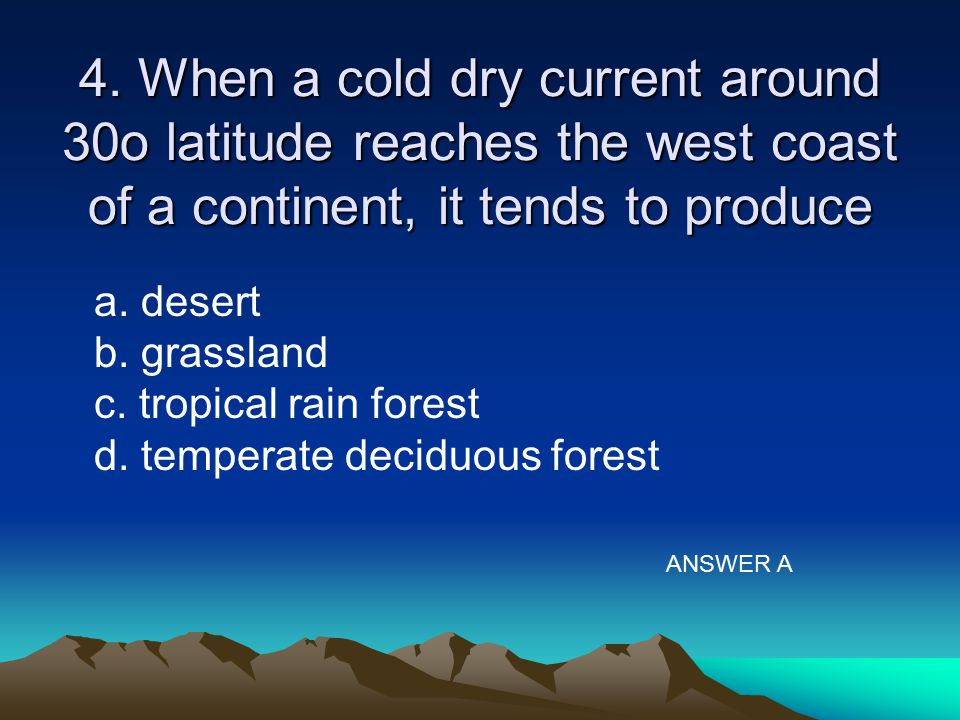 4. When a cold dry current around 30o latitude reaches the west coast of a continent, it tends to produce