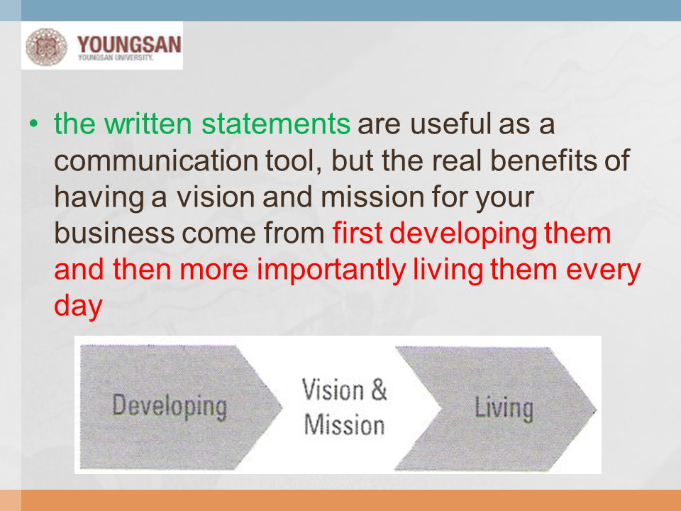 the written statements are useful as a communication tool, but the real benefits of having a vision and mission for your business come from first developing them and then more importantly living them every day