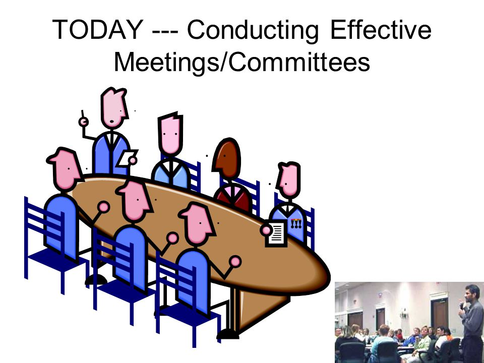 TODAY --- Conducting Effective Meetings/Committees