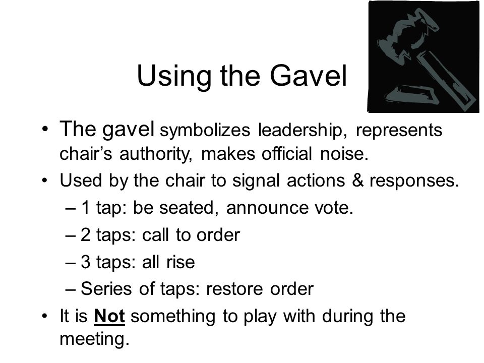 Using the Gavel The gavel symbolizes leadership, represents chair's authority, makes official noise.