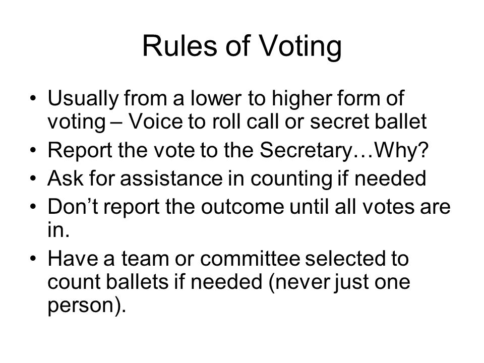 Rules of Voting Usually from a lower to higher form of voting – Voice to roll call or secret ballet.