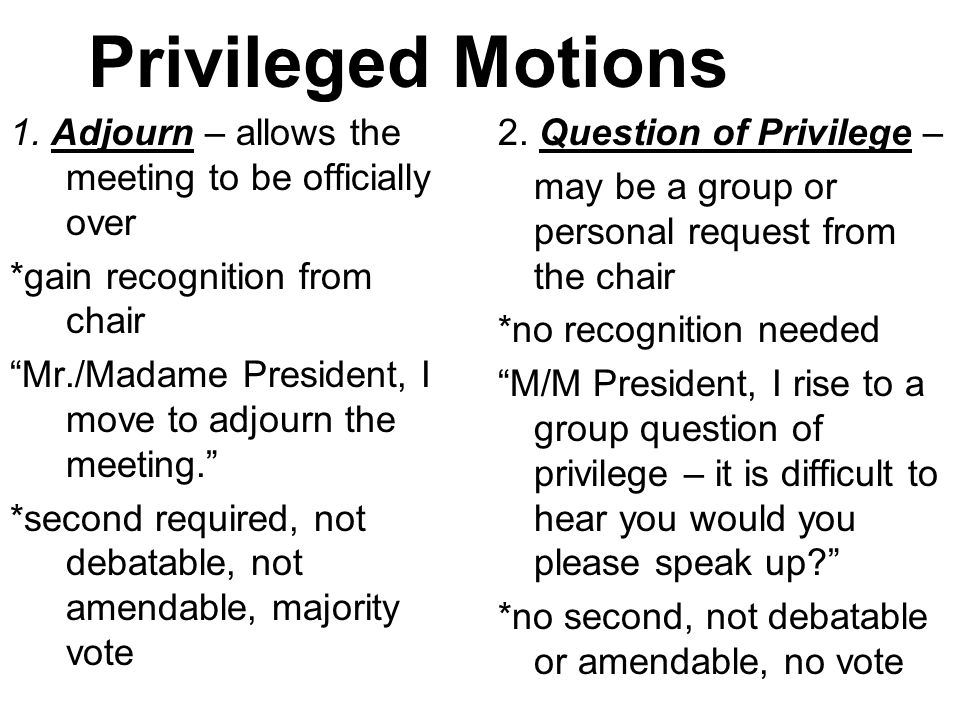 Privileged Motions 1. Adjourn – allows the meeting to be officially over. *gain recognition from chair.