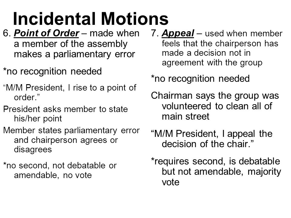 Incidental Motions 6. Point of Order – made when a member of the assembly makes a parliamentary error.
