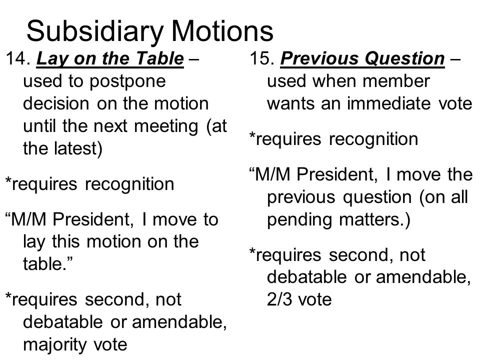 Subsidiary Motions 14. Lay on the Table – used to postpone decision on the motion until the next meeting (at the latest)