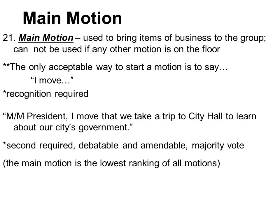 Main Motion 21. Main Motion – used to bring items of business to the group; can not be used if any other motion is on the floor.