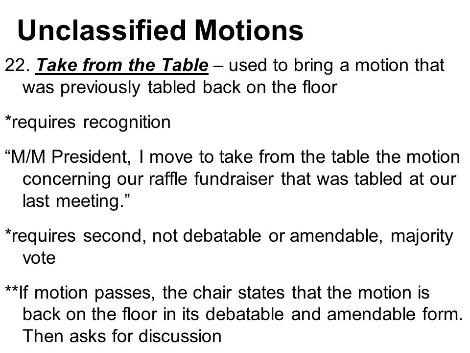 Unclassified Motions 22. Take from the Table – used to bring a motion that was previously tabled back on the floor.