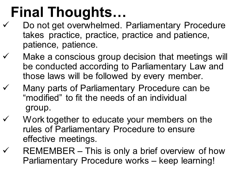 Final Thoughts… Do not get overwhelmed. Parliamentary Procedure takes practice, practice, practice and patience, patience, patience.