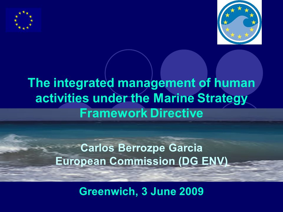 The integrated management of human activities under the Marine Strategy Framework Directive Carlos Berrozpe Garcia European Commission (DG ENV) Greenwich, 3 June 2009