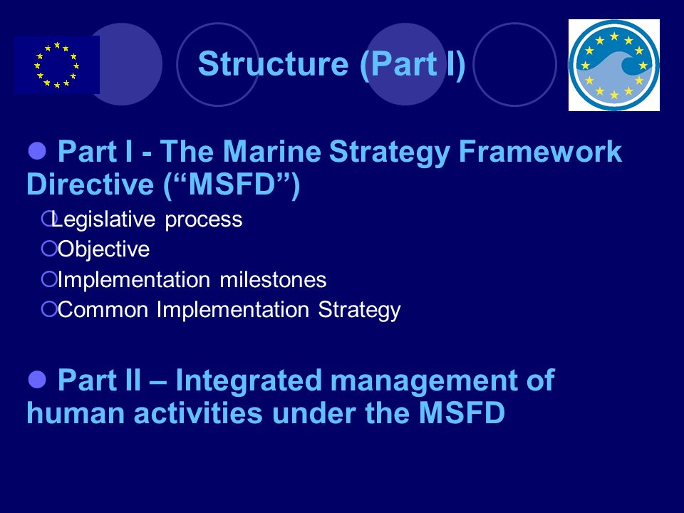 Structure (Part I) Part I - The Marine Strategy Framework Directive ( MSFD ) Legislative process. Objective.