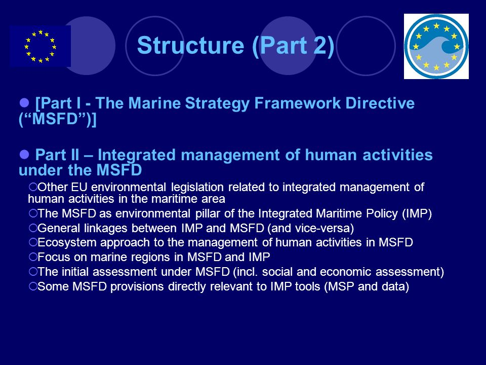 Structure (Part 2) [Part I - The Marine Strategy Framework Directive ( MSFD )] Part II – Integrated management of human activities under the MSFD.