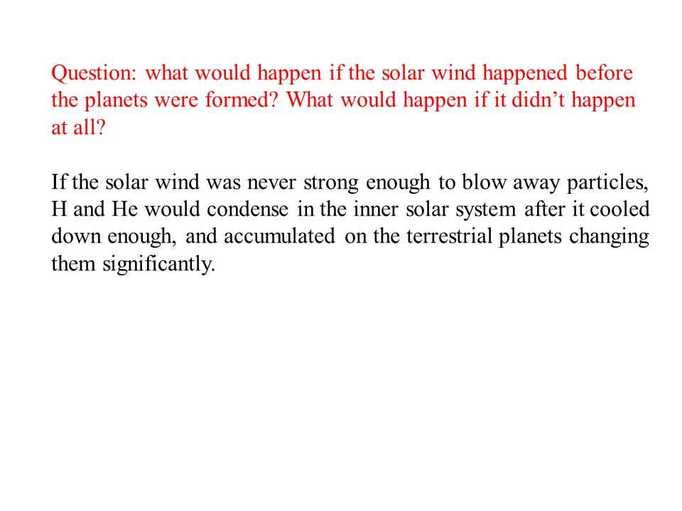 Question: what would happen if the solar wind happened before the planets were formed What would happen if it didn't happen at all