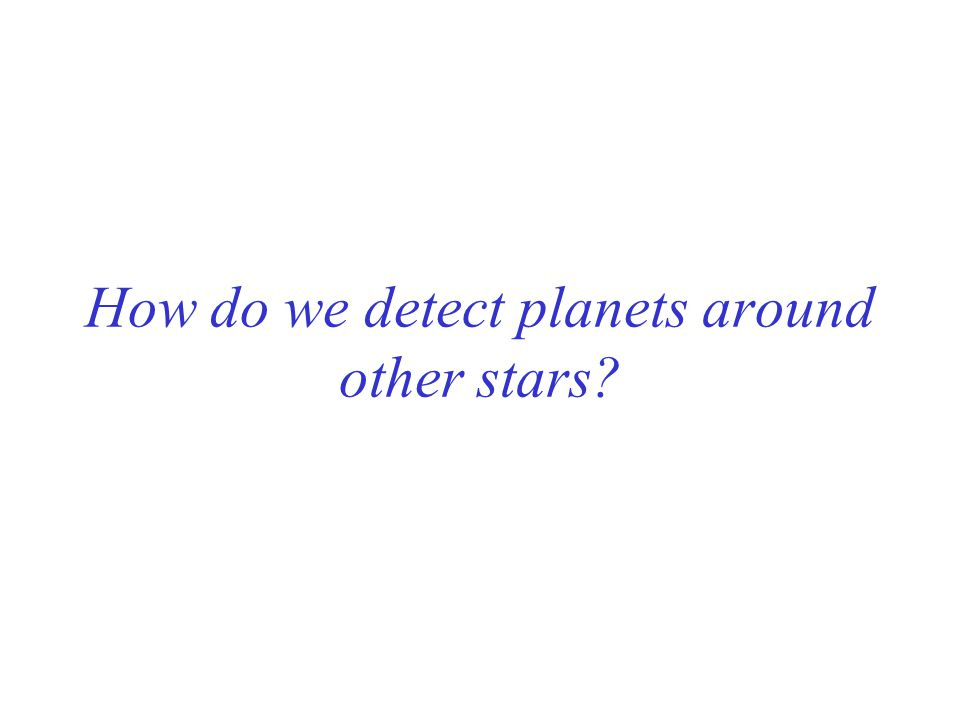 How do we detect planets around other stars