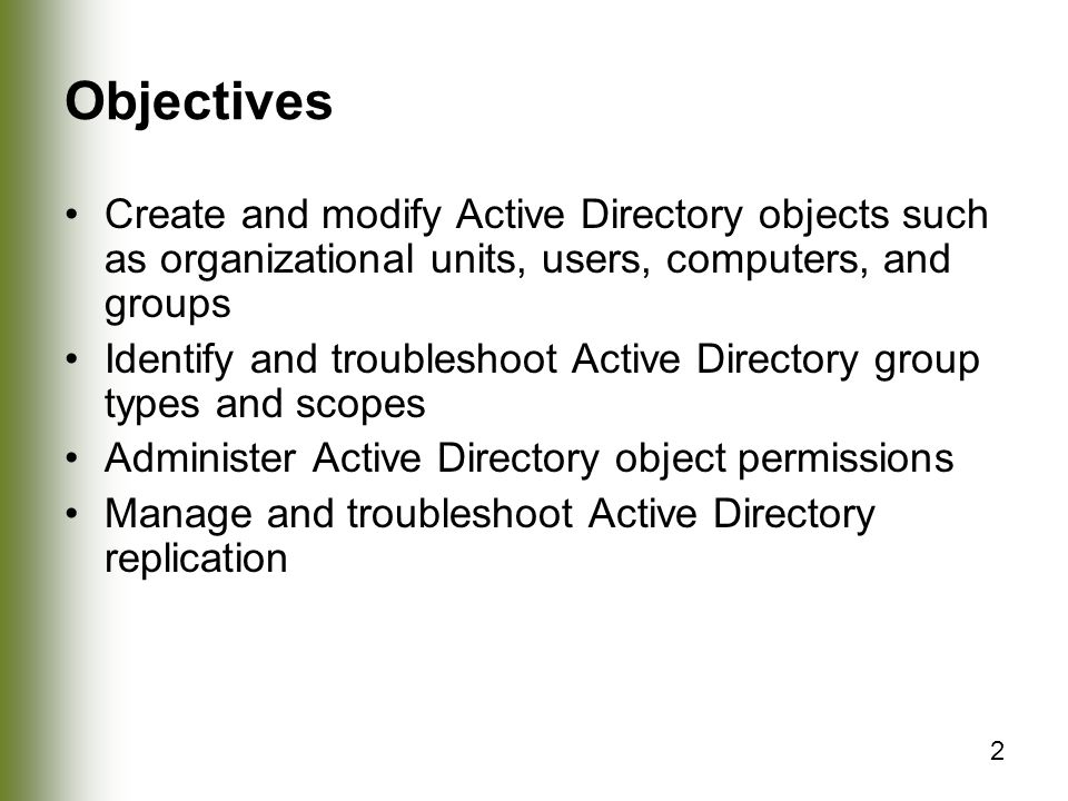 Objectives Create and modify Active Directory objects such as organizational units, users, computers, and groups.
