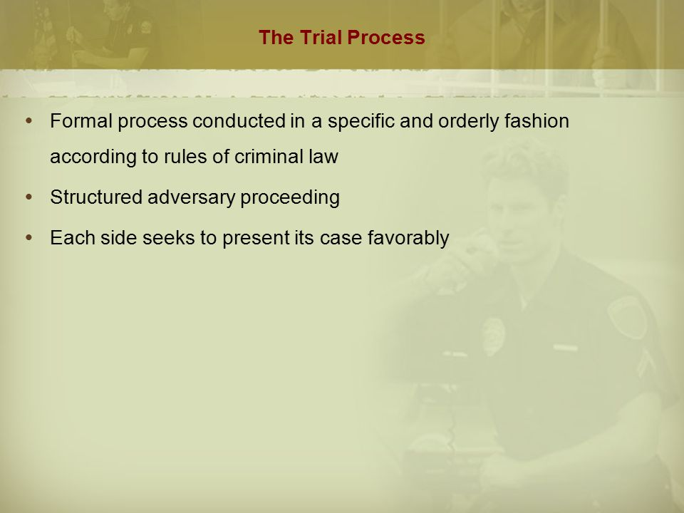 The Trial Process Formal process conducted in a specific and orderly fashion according to rules of criminal law.
