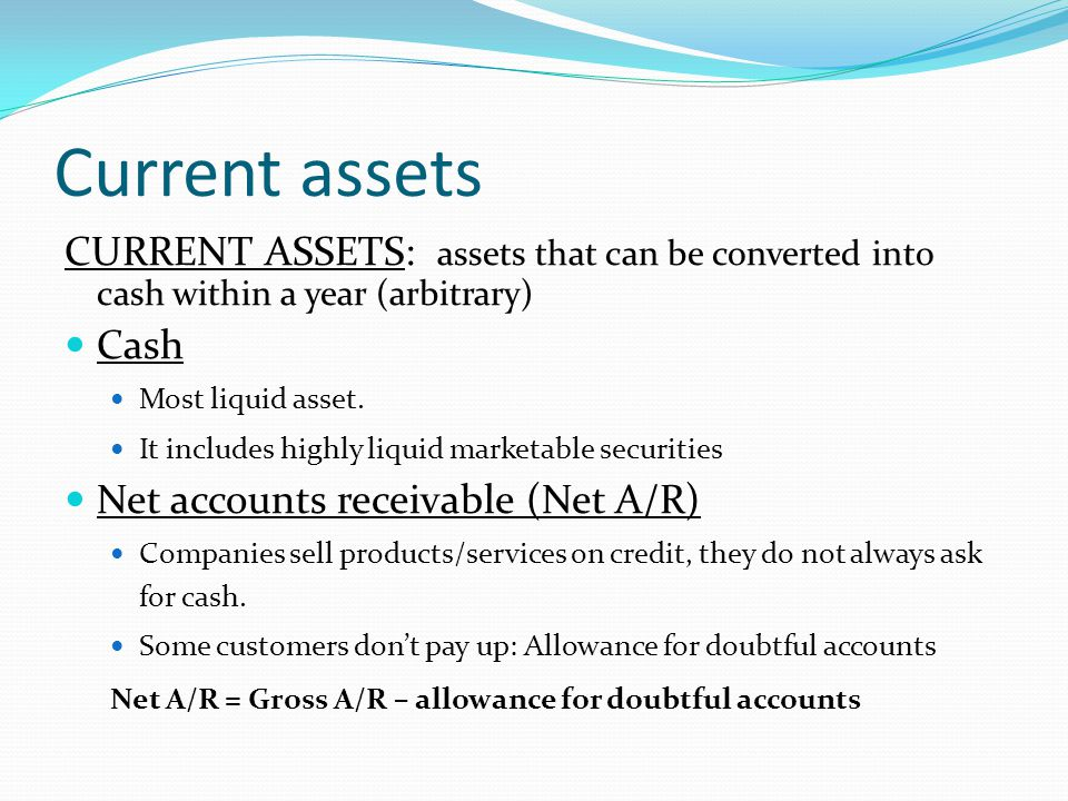 Current assets CURRENT ASSETS: assets that can be converted into cash within a year (arbitrary) Cash.