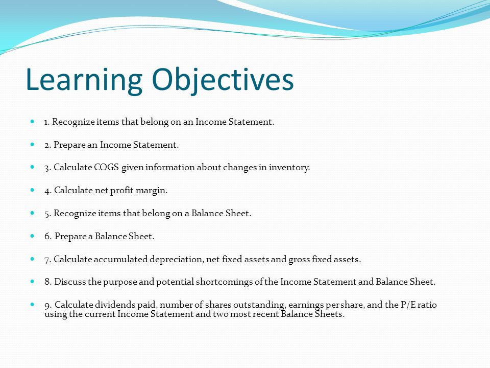 Learning Objectives 1. Recognize items that belong on an Income Statement. 2. Prepare an Income Statement.