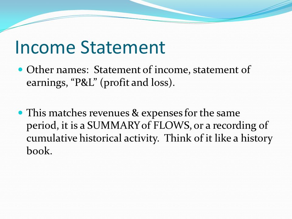 Income Statement Other names: Statement of income, statement of earnings, P&L (profit and loss).