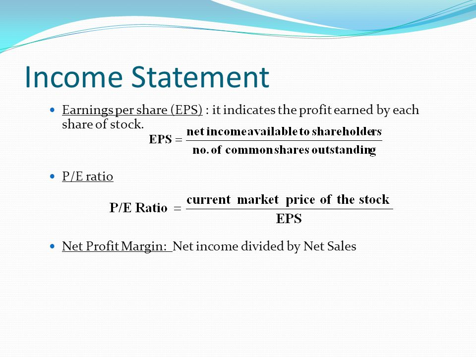 Income Statement Earnings per share (EPS) : it indicates the profit earned by each share of stock. P/E ratio.