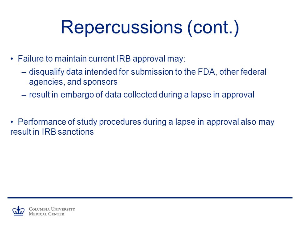 Repercussions (cont.) Failure to maintain current IRB approval may: