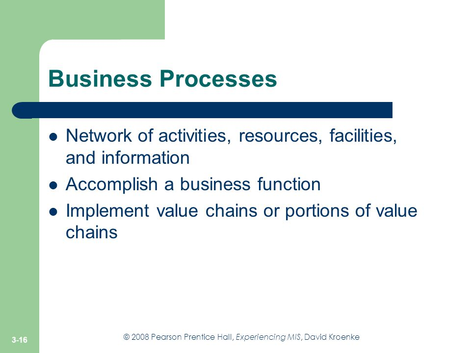 Business Processes Network of activities, resources, facilities, and information. Accomplish a business function.