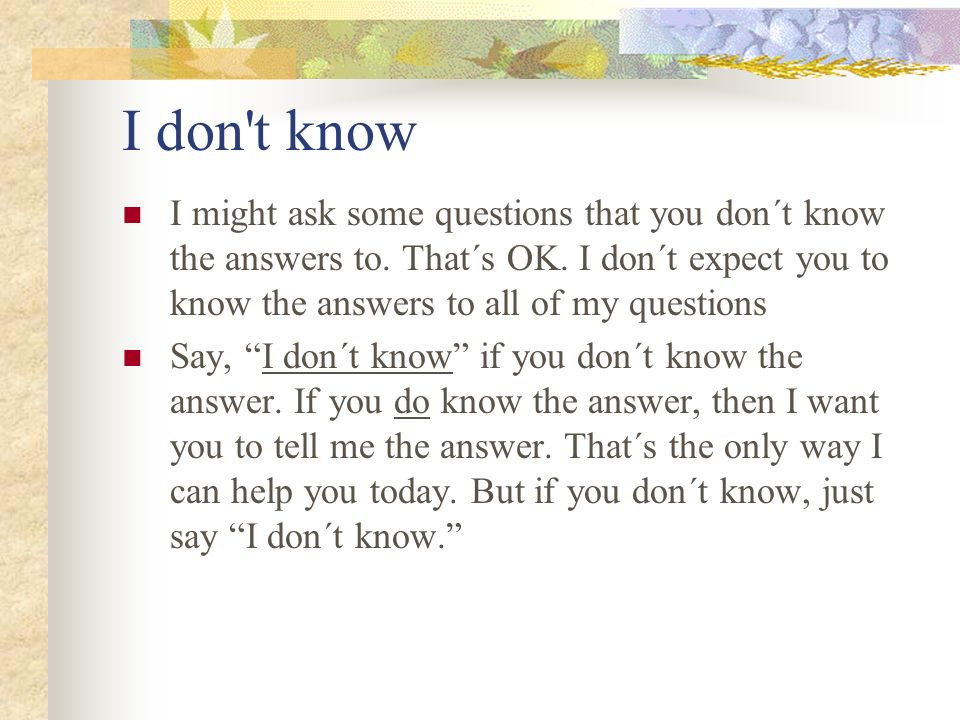 I don t know I might ask some questions that you don´t know the answers to. That´s OK. I don´t expect you to know the answers to all of my questions.