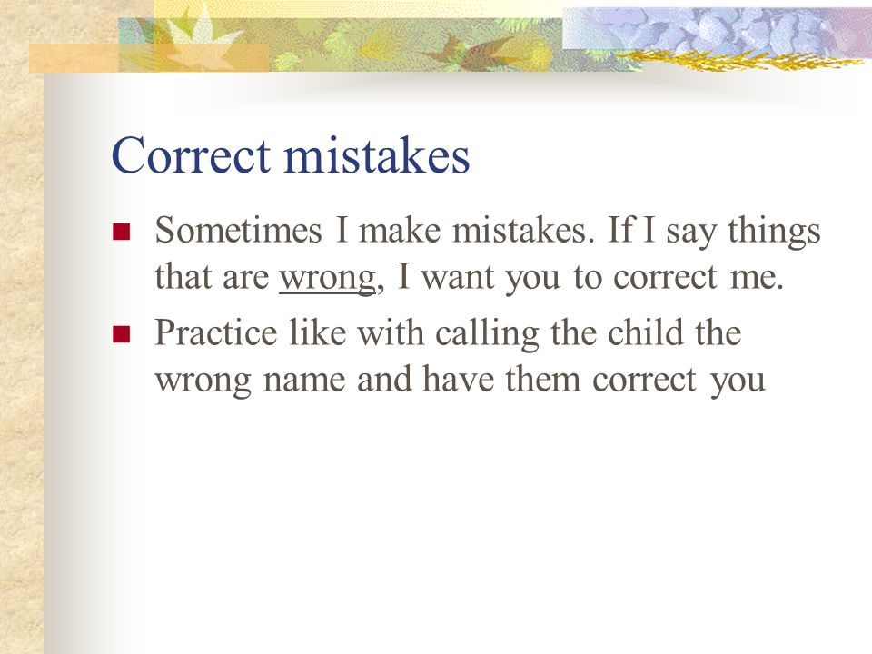 Correct mistakes Sometimes I make mistakes. If I say things that are wrong, I want you to correct me.