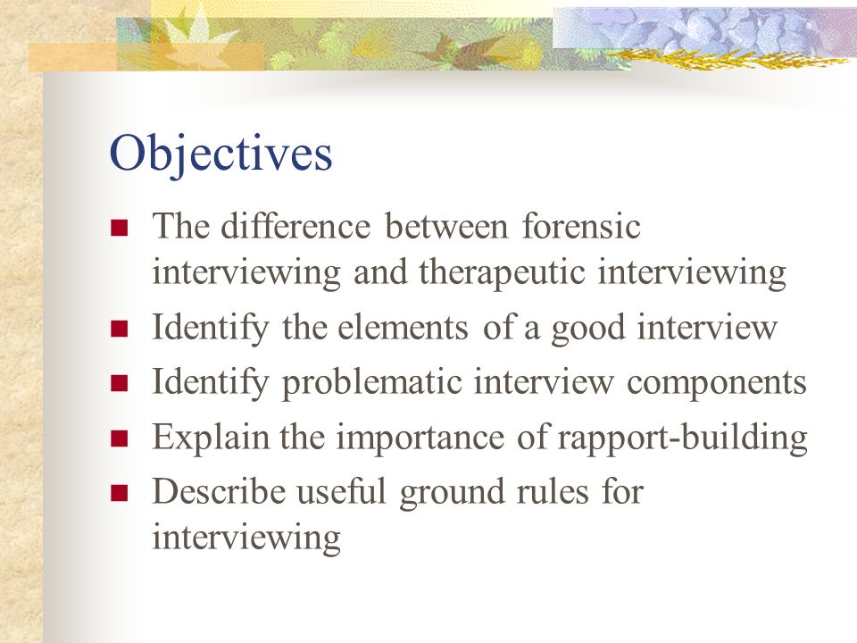 Objectives The difference between forensic interviewing and therapeutic interviewing. Identify the elements of a good interview.
