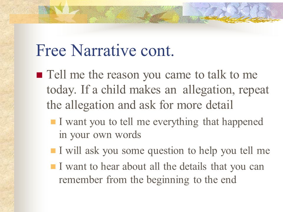 Free Narrative cont. Tell me the reason you came to talk to me today. If a child makes an allegation, repeat the allegation and ask for more detail.