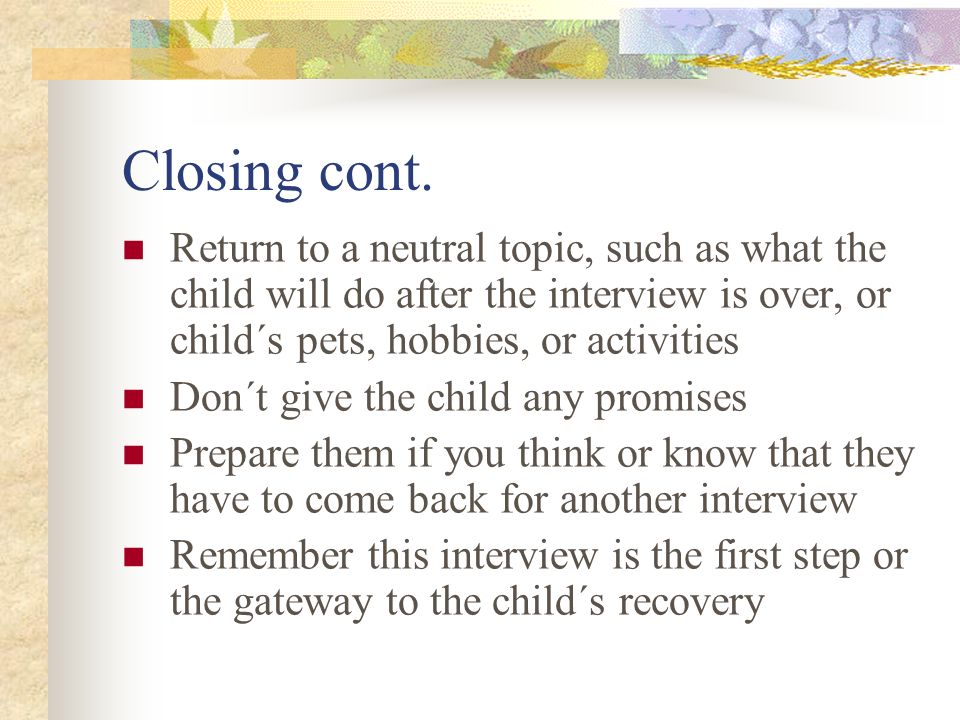 Closing cont. Return to a neutral topic, such as what the child will do after the interview is over, or child´s pets, hobbies, or activities.
