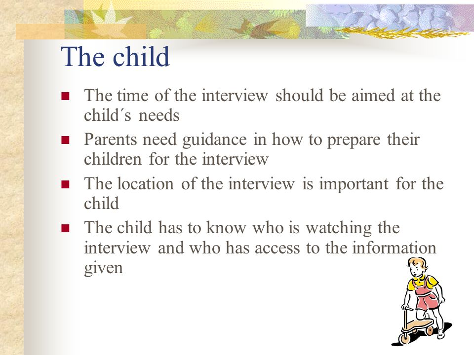 The child The time of the interview should be aimed at the child´s needs. Parents need guidance in how to prepare their children for the interview.