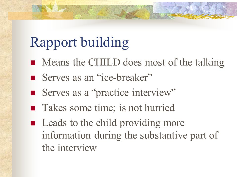 Rapport building Means the CHILD does most of the talking