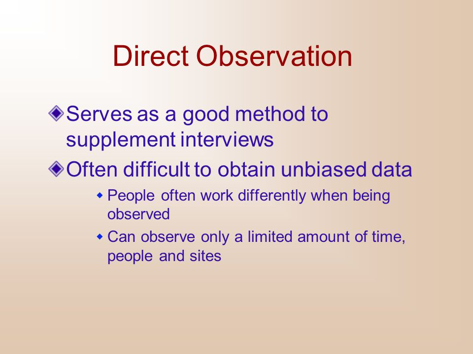 Direct Observation Serves as a good method to supplement interviews