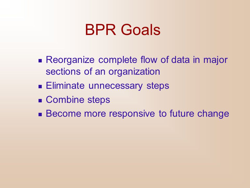 BPR Goals Reorganize complete flow of data in major sections of an organization. Eliminate unnecessary steps.