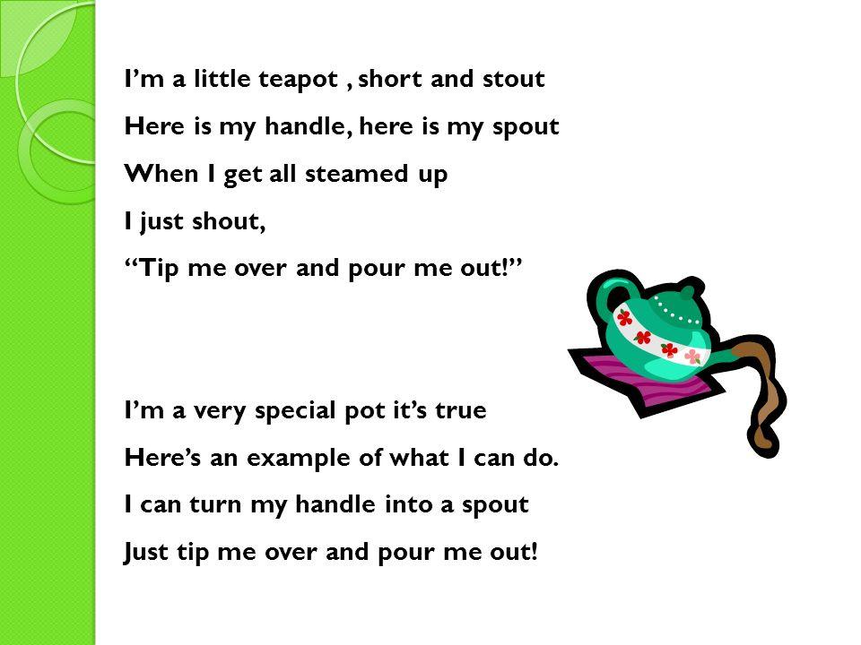 I'm a little teapot , short and stout