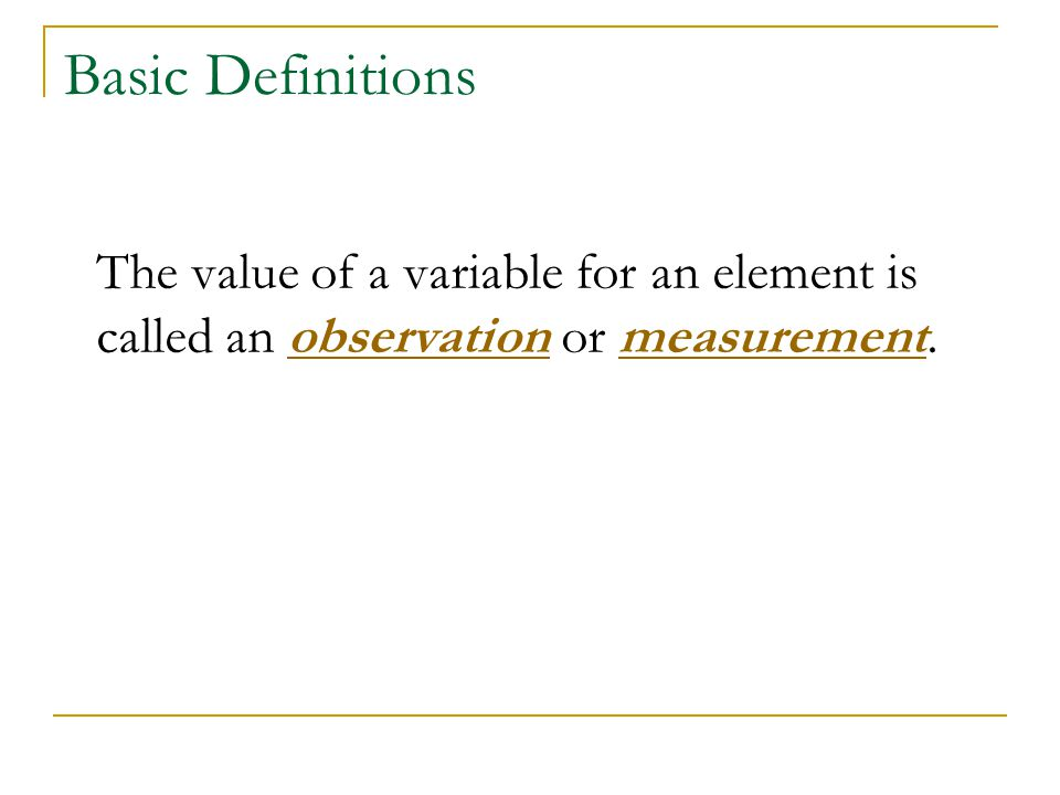 Basic Definitions The value of a variable for an element is called an observation or measurement.