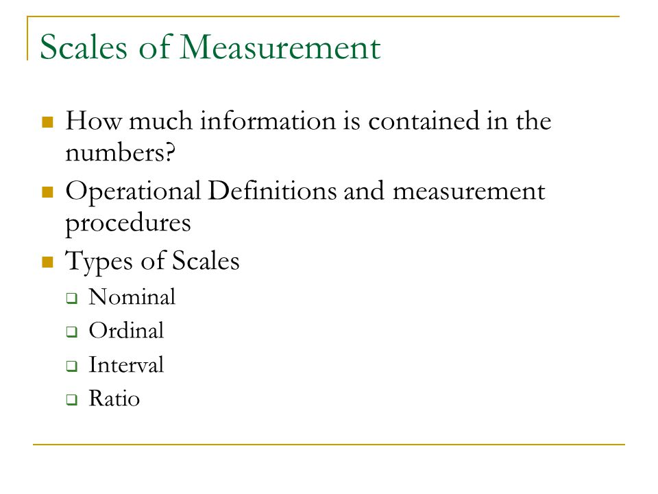 Scales of Measurement How much information is contained in the numbers Operational Definitions and measurement procedures.