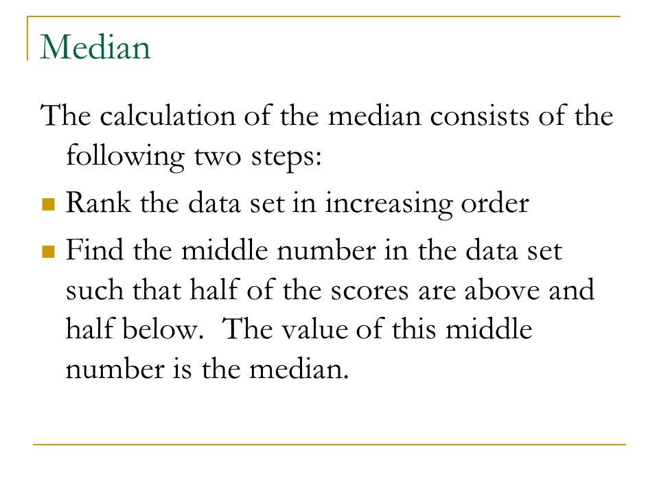 Median The calculation of the median consists of the following two steps: Rank the data set in increasing order.