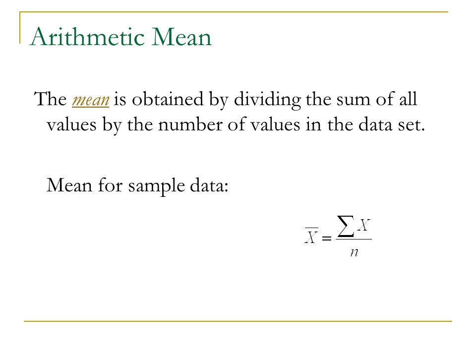 Arithmetic Mean The mean is obtained by dividing the sum of all values by the number of values in the data set.
