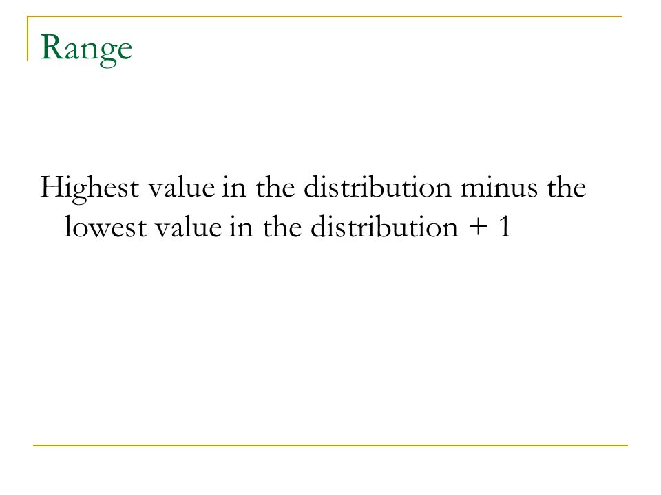 Range Highest value in the distribution minus the lowest value in the distribution + 1