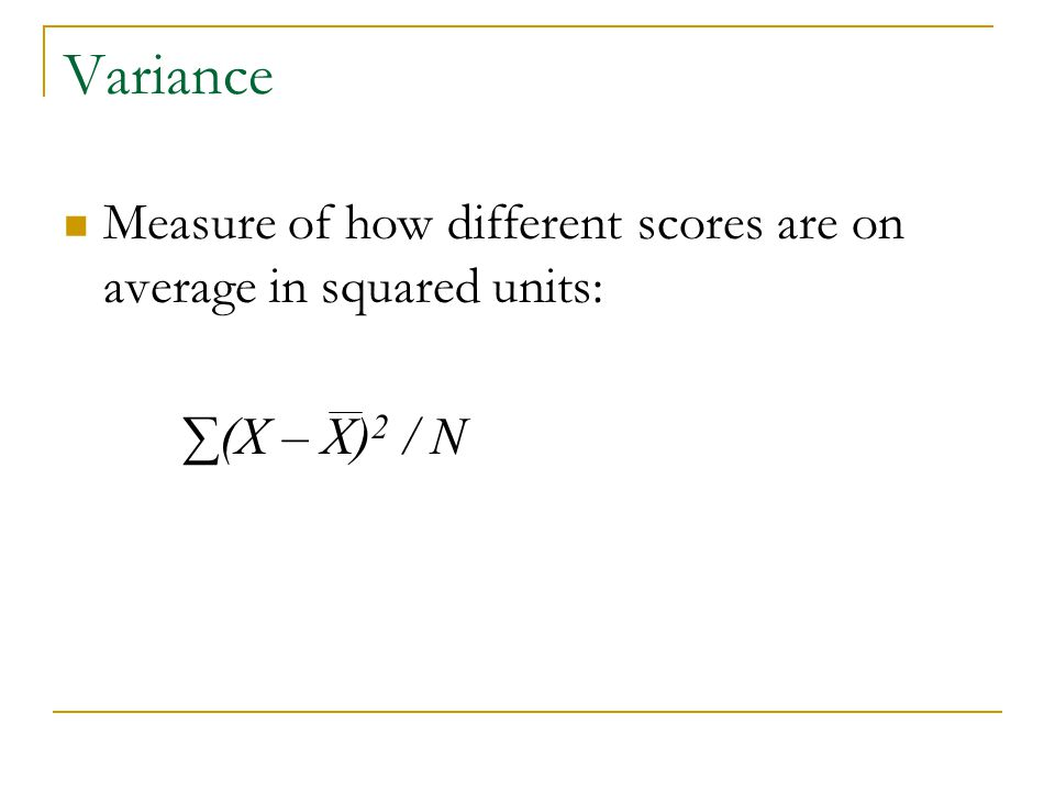 Variance Measure of how different scores are on average in squared units: ∑(X – X)2 / N