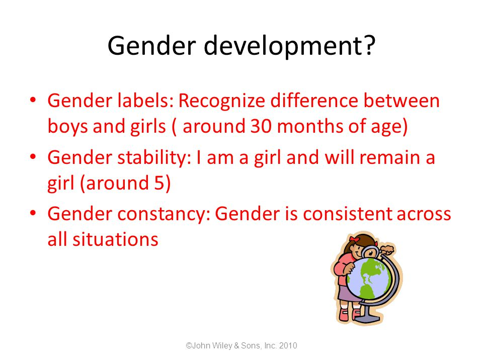 Gender development Gender labels: Recognize difference between boys and girls ( around 30 months of age)