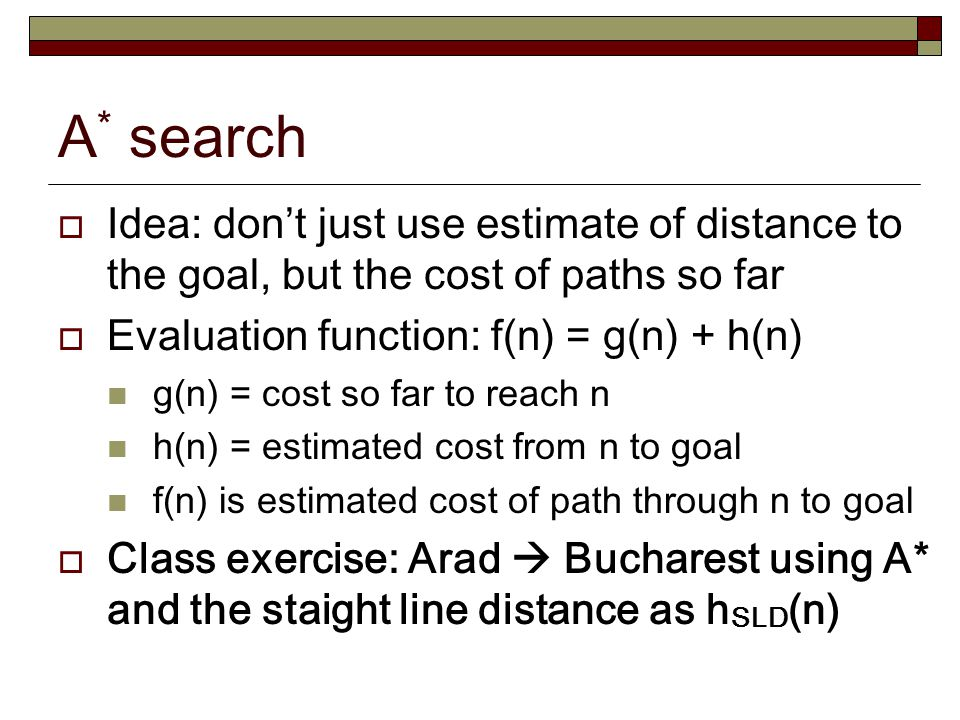A* search Idea: don't just use estimate of distance to the goal, but the cost of paths so far. Evaluation function: f(n) = g(n) + h(n)