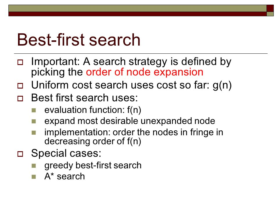 Best-first search Important: A search strategy is defined by picking the order of node expansion. Uniform cost search uses cost so far: g(n)